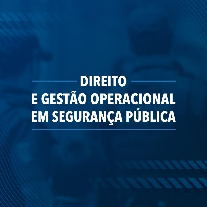 DIREITO E GESTÃO OPERACIONAL EM SEGURANÇA PÚBLICA